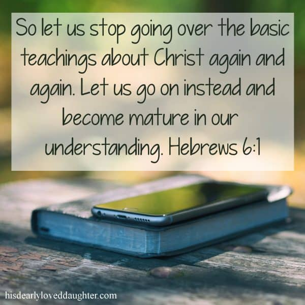 So let us stop going over the basic teachings about Christ again and again. Let us go on instead and become mature in our understanding. Hebrews 6:1