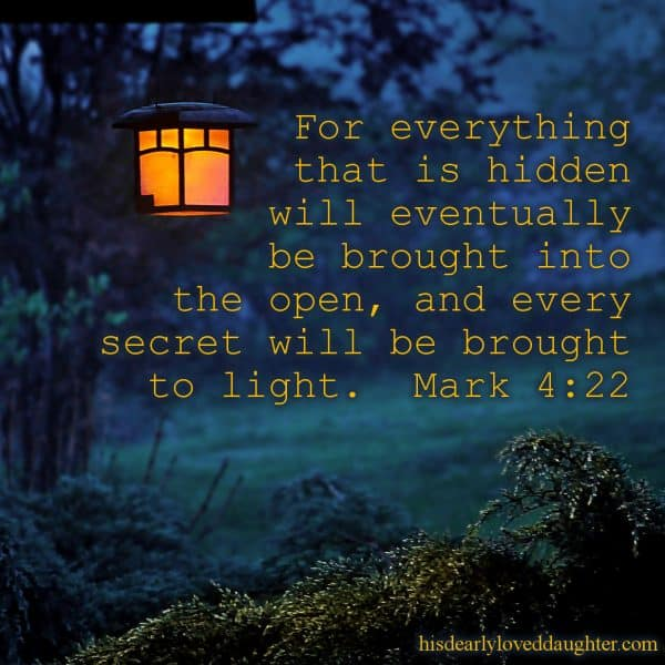 For everything that is hidden will eventually be brought into the open, and every secret will be brought to light. Mark 4:22