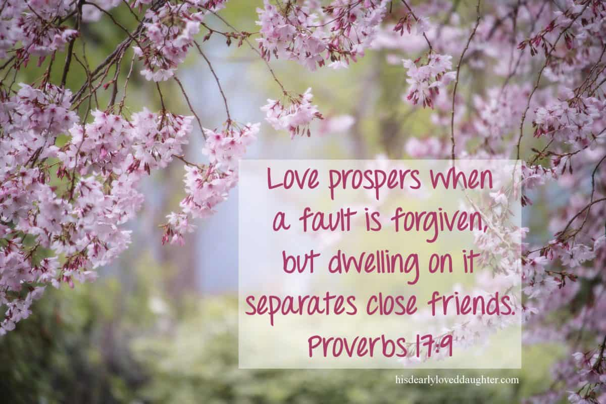 Love prospers when a fault is forgiven, but dwelling on it separates close friends. Proverbs 17:9
