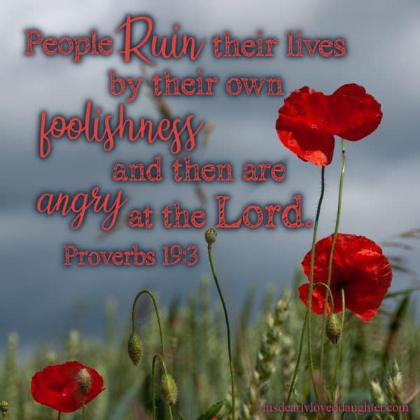 People ruin their lives by their own foolishness and then are angry at the Lord. Proverbs 19:3