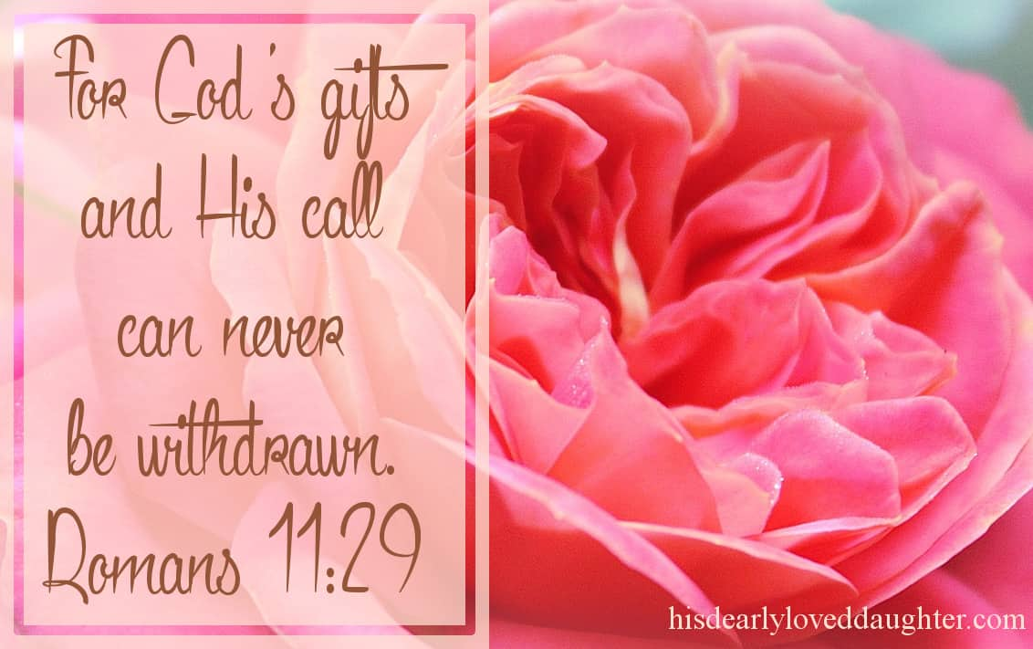 For God's gifts and His call can never be withdrawn.Romans 11:29