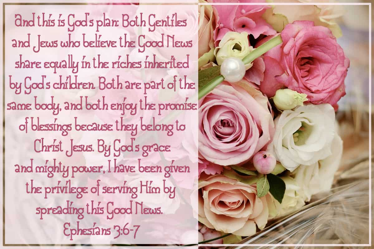 And this is God's plan: Gentiles and Jews who believe the Good News share equally in the riches inherited by God's children. Both are part of the same body, and both enjoy the promise of blessings because they belong to Christ Jesus. By God's grace and mighty power, I have been given the privilege of serving Him by spreading this Good News. Ephesians 3:6-7