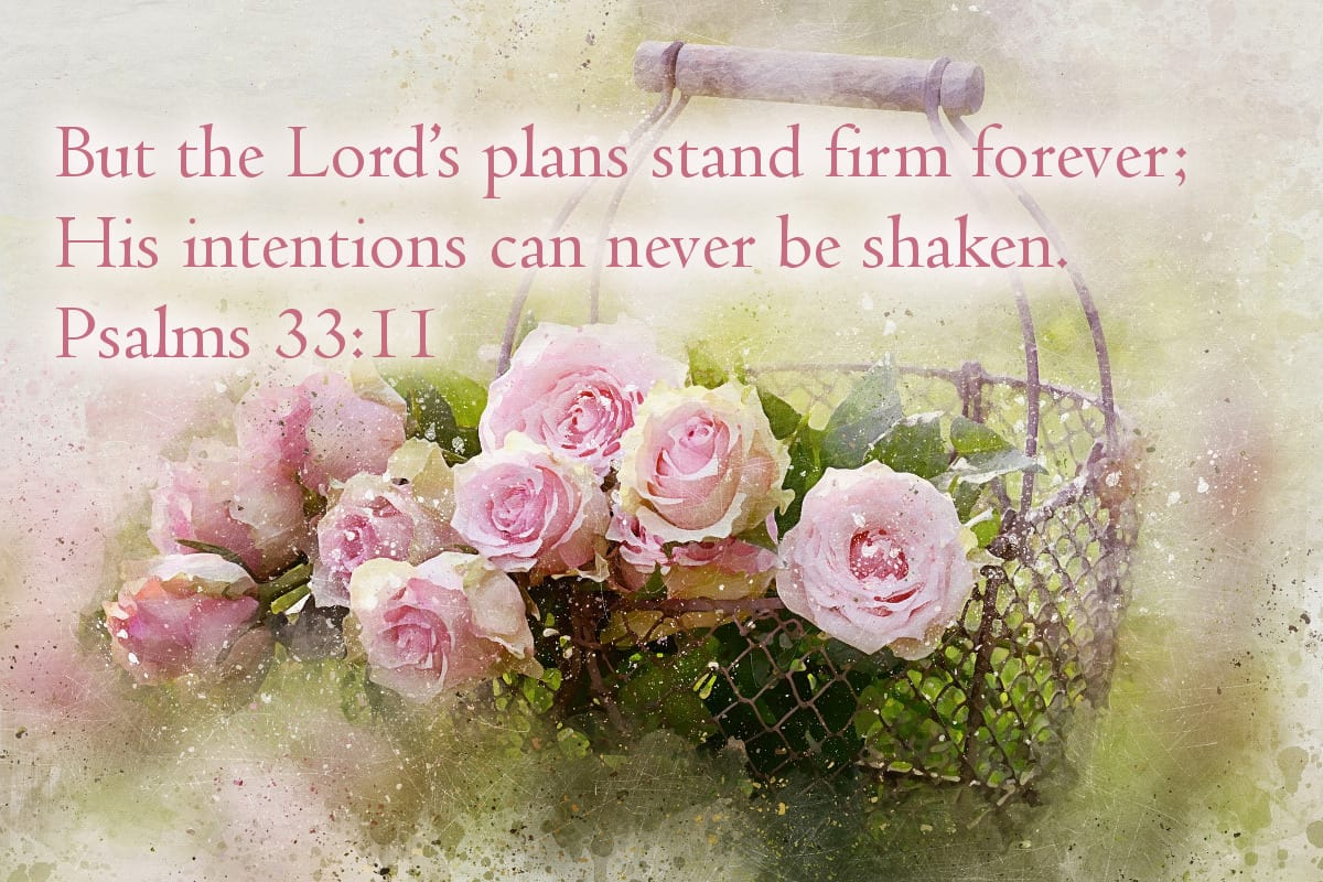 But the Lord's plans stand firm forever; His intentions can never be shaken. Psalms 33:11