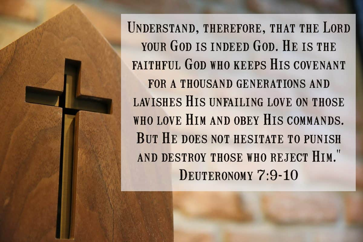 "Understand, therefore, that the Lord your God is indeed God. He is the faithful God who keeps His covenant for a thousand generations and lavishes His unfailing love on those who love Him and obey His commands. But He does not hesitate to punish and destroy those who reject Him."" Deuteronomy 7:9-10"