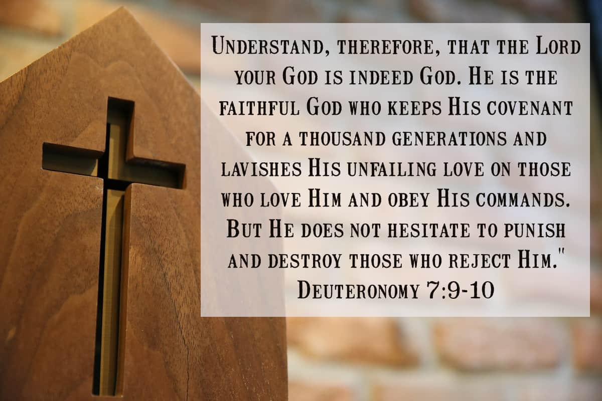 """Understand, therefore, that the Lord your God is indeed God. He is the faithful God who keeps His covenant for a thousand generations and lavishes His unfailing love on those who love Him and obey His commands. But He does not hesitate to punish and destroy those who reject Him."""" Deuteronomy 7:9-10"""