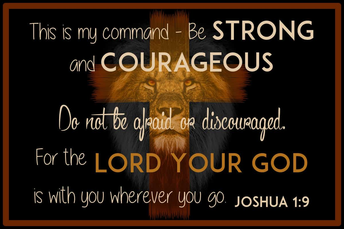"""This is my command—be strong and courageous! Do not be afraid or discouraged. For the Lord your God is with you wherever you go.""""  Joshua 1:9"""
