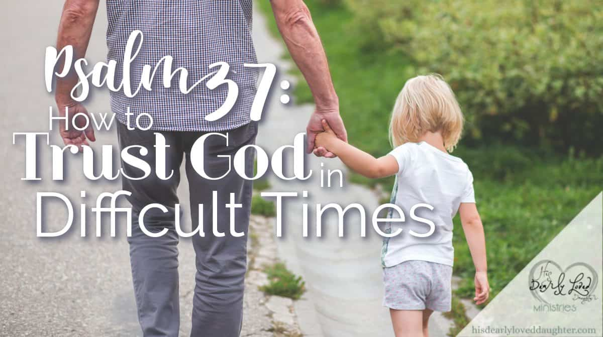 Psalm 37: How to Trust God in Difficult Times