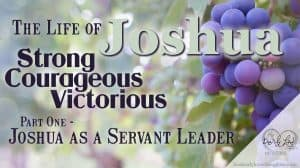The Life of Joshua: Strong, Courageous Victorious Part One - Joshua as a Servant Leader