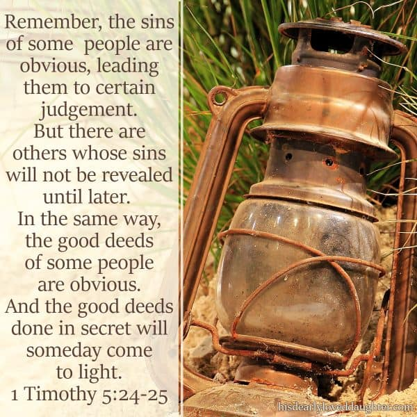 Remember, the sins of some people are obvious, leading them to certain judgement. But there are others whose sins will not be revealed until later. In the same way, the good deeds of some people are obvious. And the good deeds done in secret will someday come to light. 1 Timothy 5:24-25
