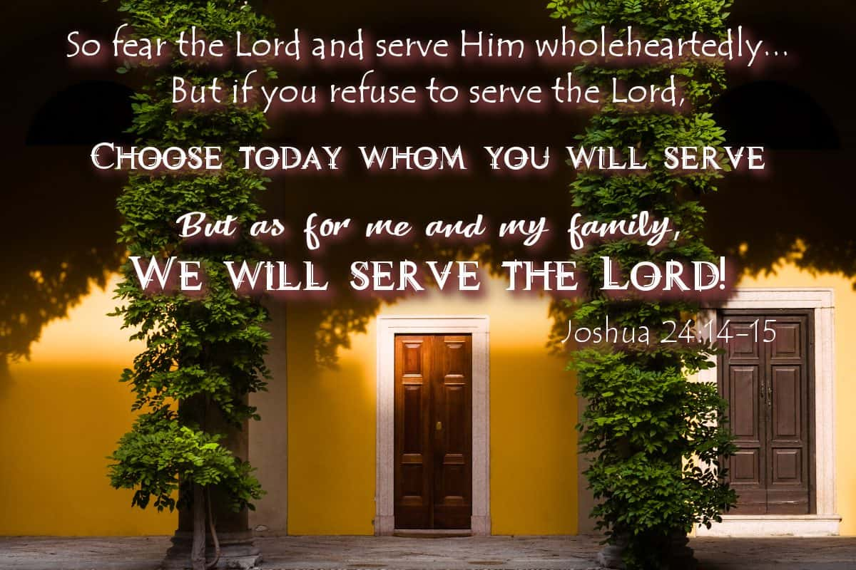 So fear the Lord and serve Him wholeheartedly... But if you refuse to serve the Lord, choose today whom you will serve. But as for me and my family, we will serve the Lord! Joshua 24:14-15