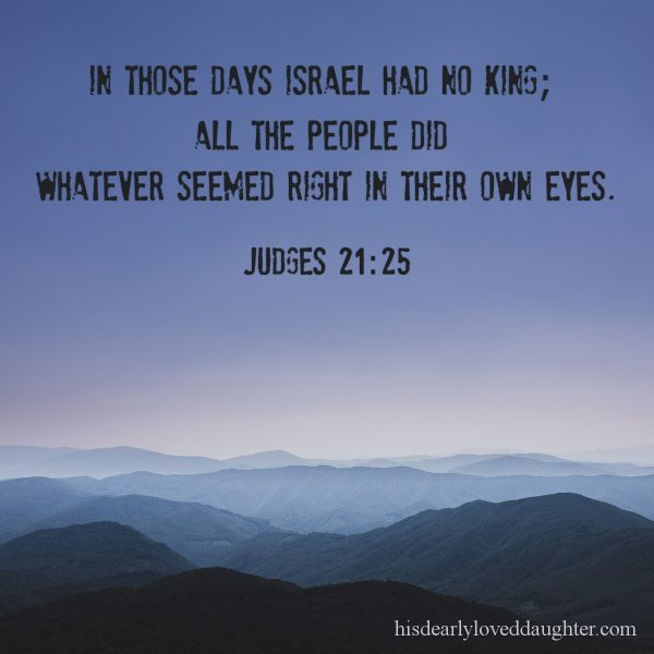 In those days Israel had no king; all the people did whatever seemed right in their own eyes. Judges 21:25
