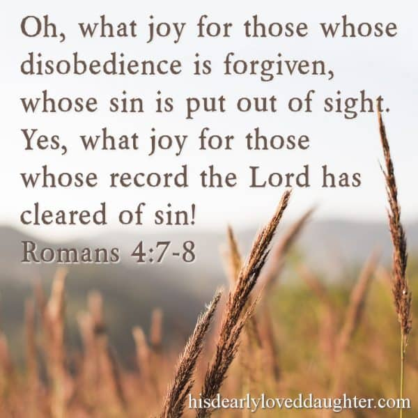 Oh, what joy for those whose disobedience is forgiven, whose sins are put out of sight. Yes, what joy for those whose record the Lord has cleared of sin Romans 4:7-8