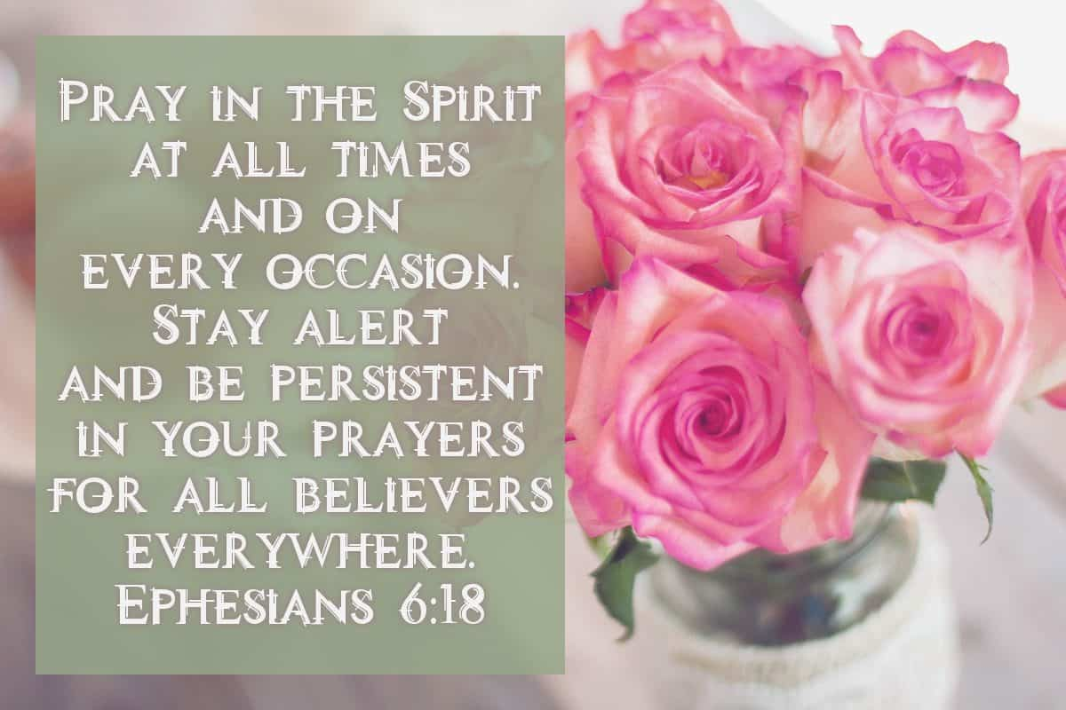 Pray in the Spirit at all times and on every occasion. Stay alert and be persistent in your prayers for all believers everywhere. Ephesians 6:18