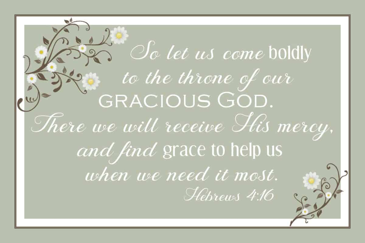 So let us come boldly to the throne of our gracious God. There we will receive His mercy, and find grace to help us when we need it most. Hebrews 4:16