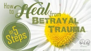 How to Heal from Betrayal Trauma in 5 Steps