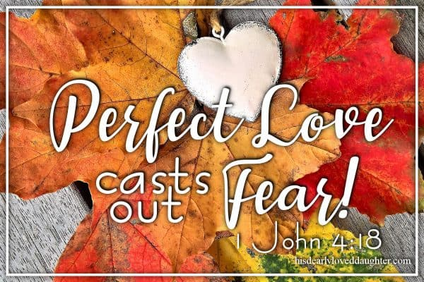 Perfect love casts out fear! 1 john 4:18