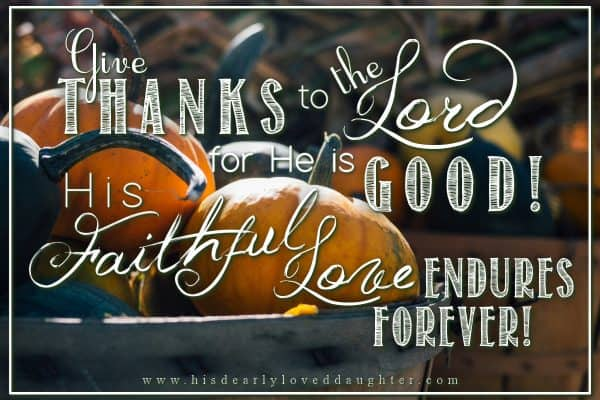 Give thanks to the Lord for He is good! His faithful love endures forever.