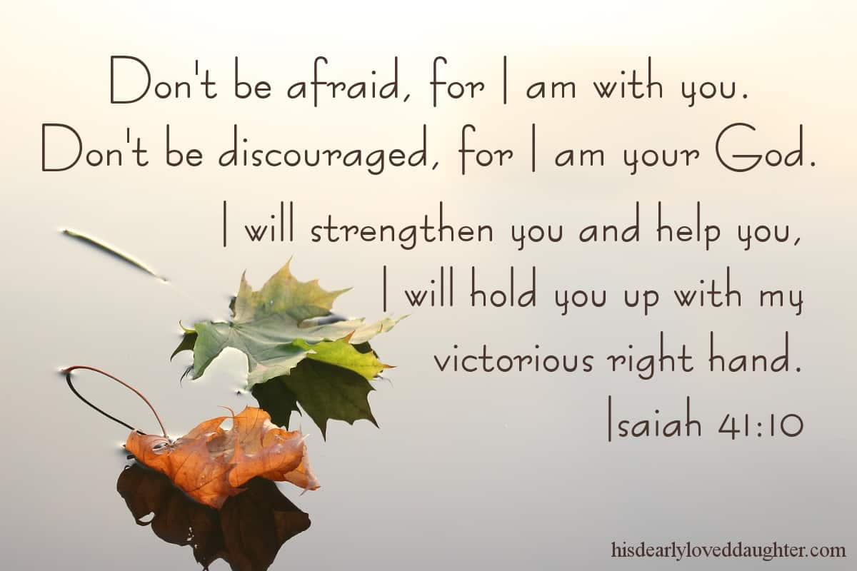 Don't be afraid, for I am with you. Don't be discouraged, for I am your God. I will strengthen you and help you, I will hold you up with my victorious right hand. Isaiah 41:10