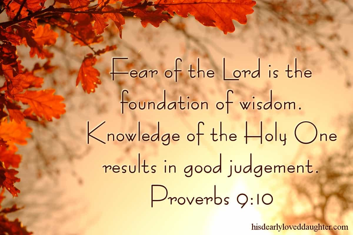 Fear of the Lord is the foundation of wisdom. Knowledge of the Holy One results in good judgement. Proverbs 9:10