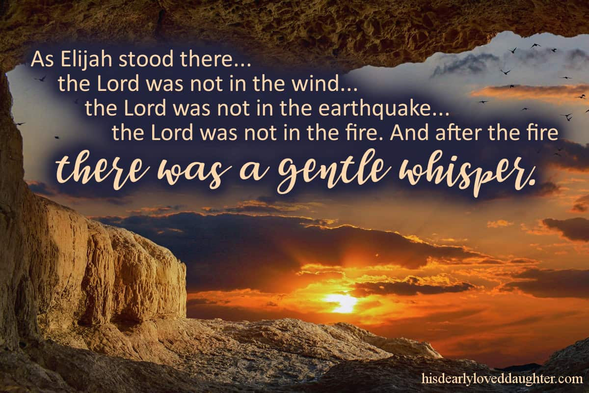 As Elijah stood there... the Lord was not in the wind... the Lord was not  in the earthquake... the Lord was not in the fire... And after the fire there was a gentle whisper. 1 Kings 19:11-12