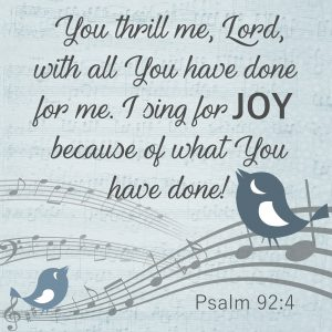 You thrill me, Lord, with all You have done for me. I sing for joy because of what You have done. Psalm 92:4