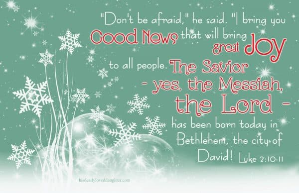"""Don't be afraid,"" he said. ""I bring you good news that will bring great JOY to all people. The Savior - yes, the Messiah, the Lord - has been born today in Bethlehem, the city of David! Luke 2:10-11"