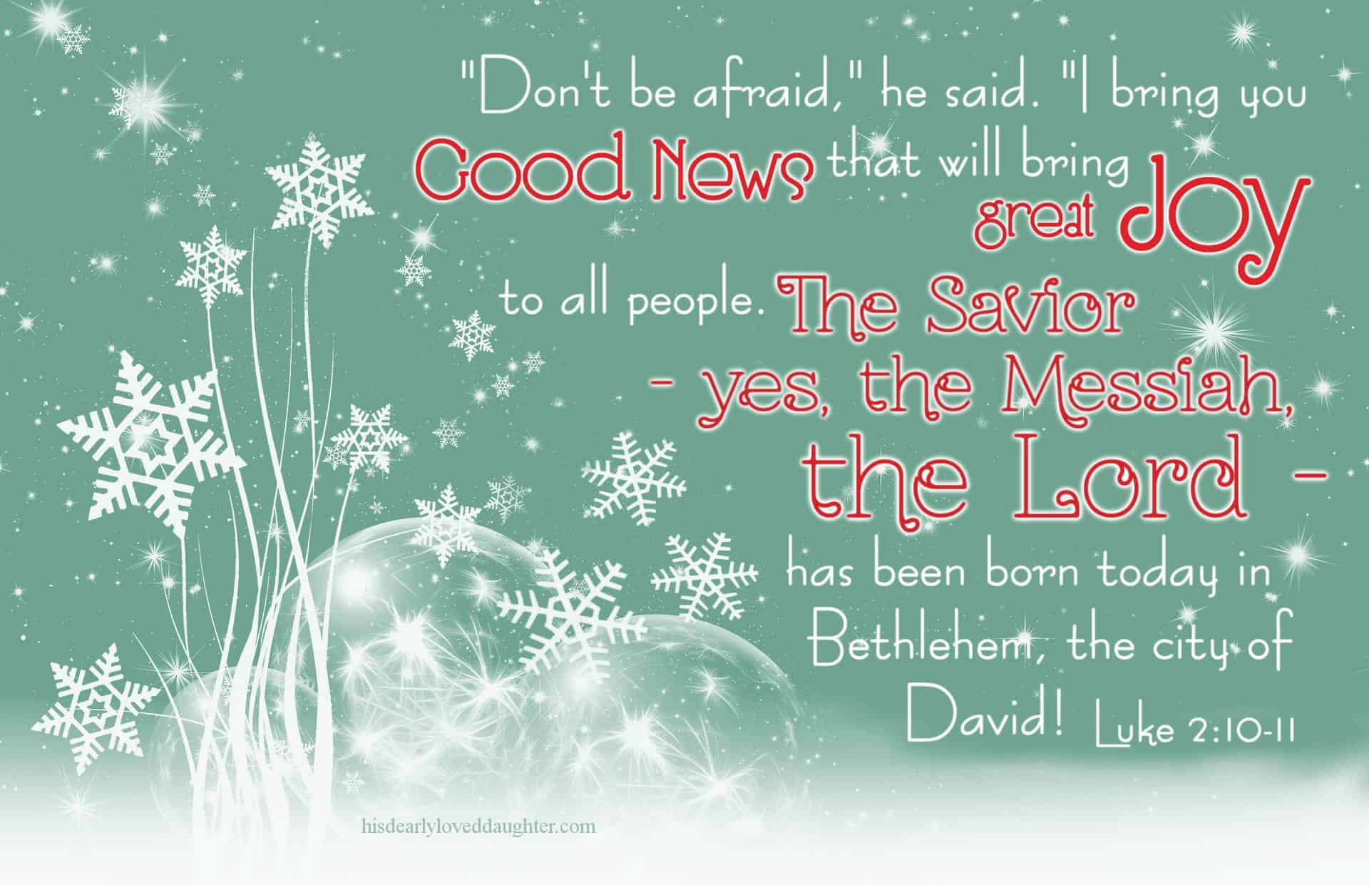 """""""Don't be afraid,"""" he said. """"I bring you good news that will bring great JOY to all people. The Savior - yes, the Messiah, the Lord - has been born today in Bethlehem, the city of David! Luke 2:10-11"""