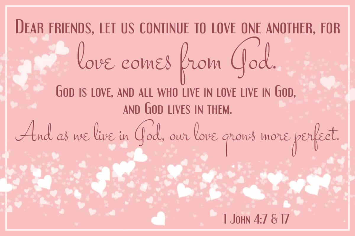 Dear friends, let us continue to love one another, for love comes from God. God is love, and all who live in love live in God, and God lives in them And as we live in God, our love grows more perfect. 1 John 4: 7 & 17