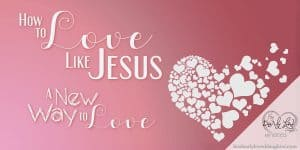 How to Love Like Jesus - A New Way to Love