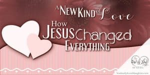 A New Kind of Love - How Jesus Changed Everything