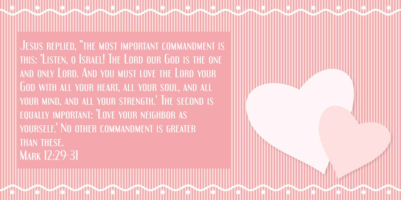 """Jesus replied, """"the most important commandment is this: 'Listen, o Israel! The Lord our God is the one and only Lord. And you must love the Lord your God with all your heart, all your soul, and all your mind, and all your strength.' The second is equally important: 'Love your neighbor as yourself.' No other commandment is greater than these. Mark 12:29-31"""