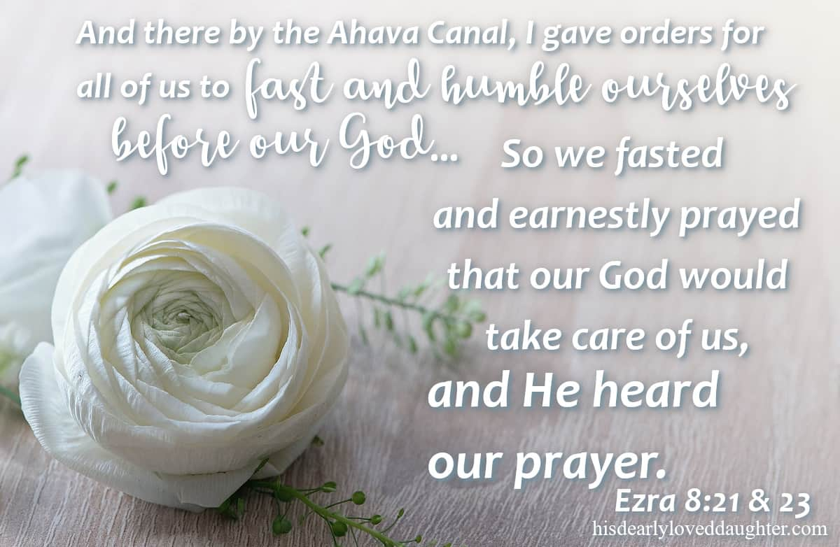 And there by the Ahava Canal, I gave orders for all of us to fast and humble ourselves before our God... so we fasted and earnestly prayed that our God would take care of us, and He heard our prayer. Ezra 8:21-23