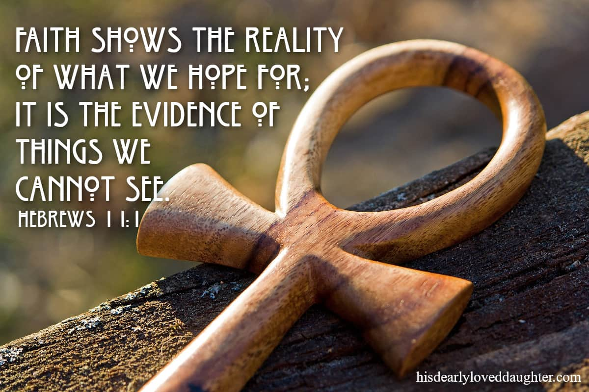 Faith shows us the reality of what we hope for; it is the evidence of things we cannot see. Hebrews 11:1