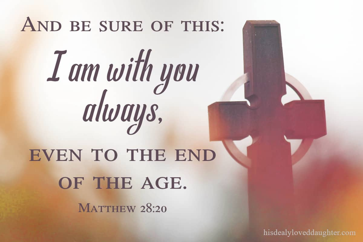 And be sure of this: I am with you always, even to the end of the age. Matthew 28:20