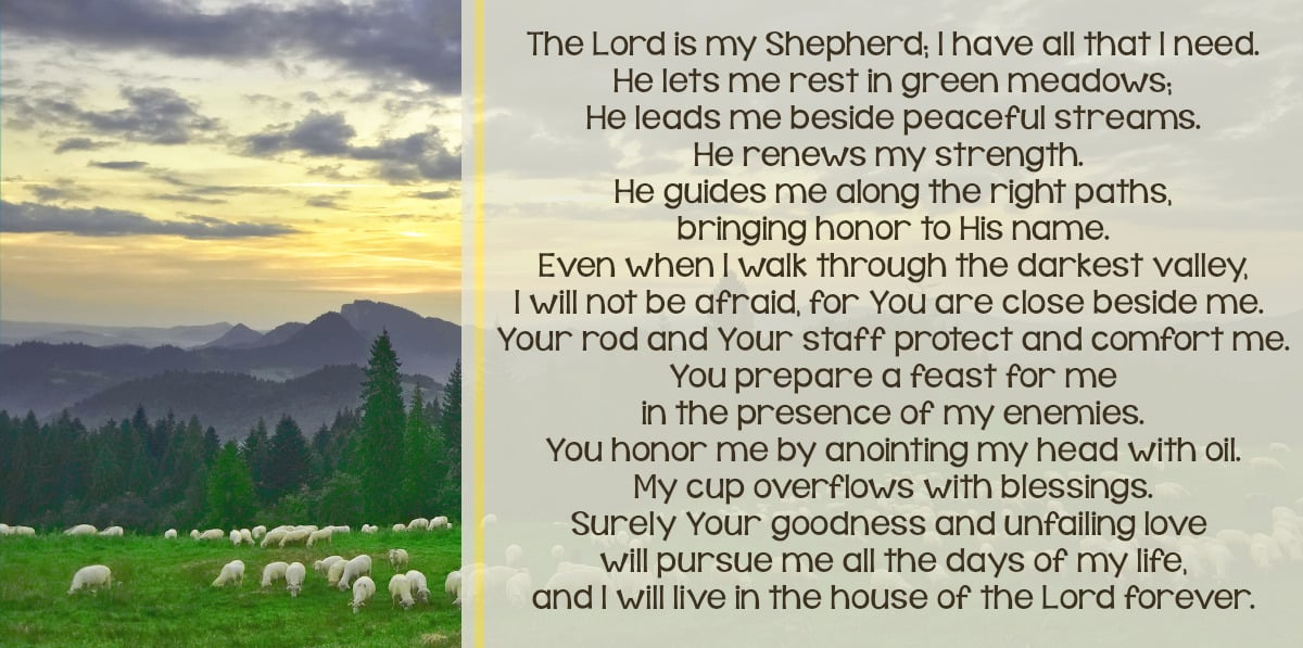 The Lord is my Shepherd; I have all that I need. He lets me rest in green meadows; He leads me beside peaceful streams. He renews my strength.  He guides me along the right paths, bringing honor to His name. Even when I walk through the darkest valley, I will not be afraid, for You are close beside me.  Your rod and Your staff protect and comfort me. You prepare a feast for me in the presence of my enemies. You honor me by anointing my head with oil. My cup overflows with blessings. Surely Your goodness and unfailing love  will pursue me all the days of my life, and I will live in the house of the Lord forever.