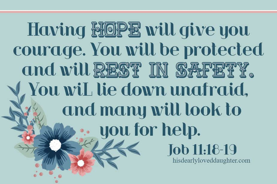 Having hope will give you courage. You will be protected and will rest in safety. You will lie down unafraid, and many will look to you for help. Job 11:18-19