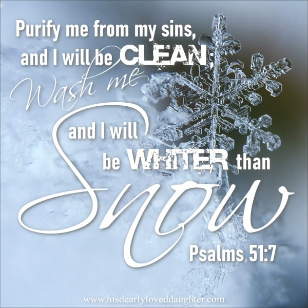 Purify me from my sins, and I will be clean; wash me, and I will be whiter than snow. Psalm 51:7