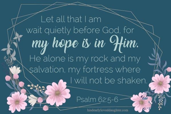 Let all that I am wait quietly before God, for my hope is in Him. He alone is my rock and my salvation, my fortress where I will not be shaken. Psalm 62:5-6