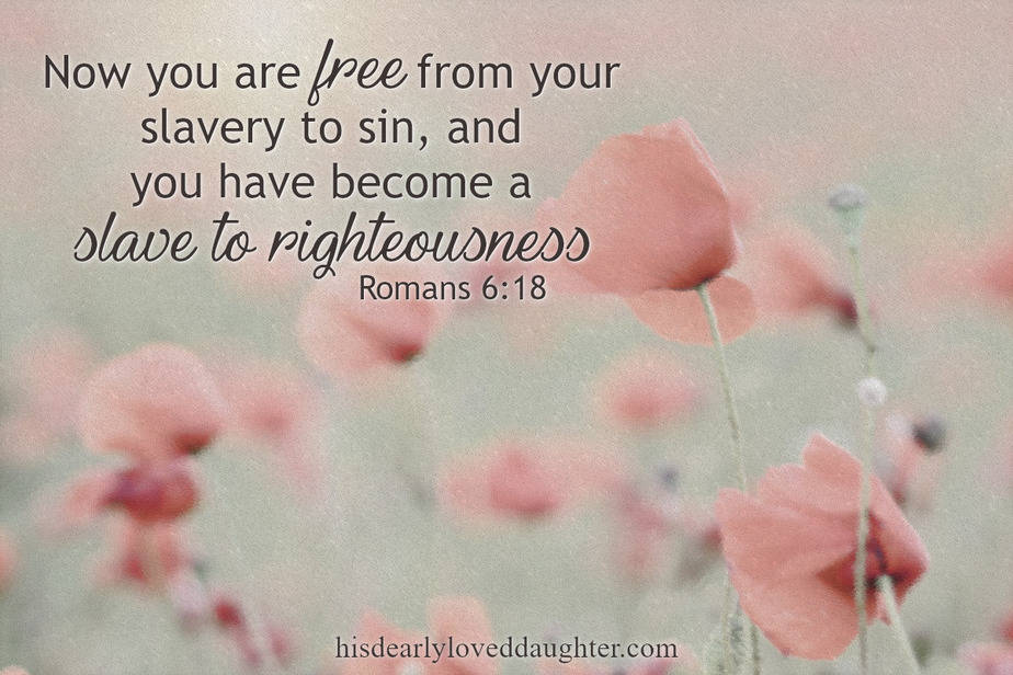 Romans 6:18 - Now you are free from your slavery to sin, and you have become a slave to righteousness.