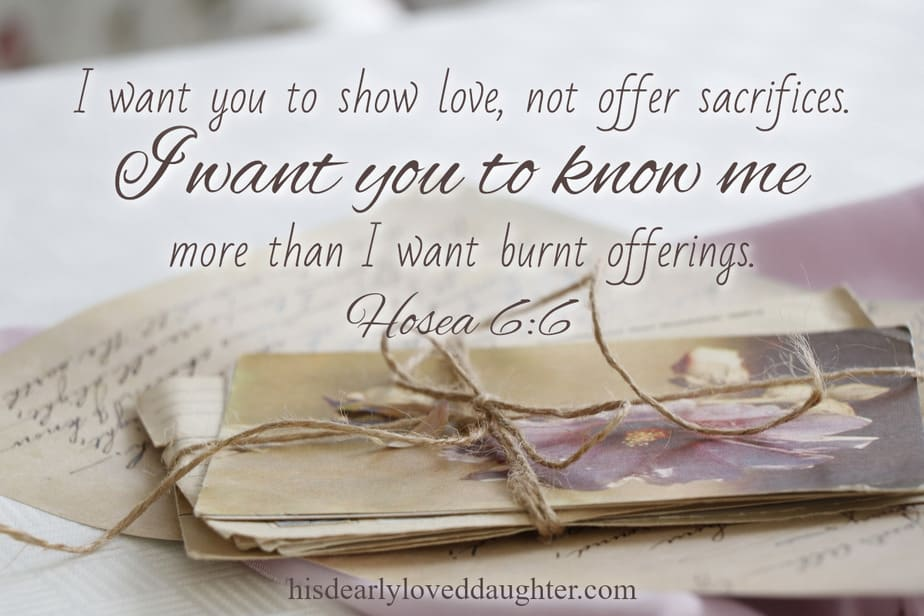 Hosea 6:6 - I want you to show love, not offer sacrifices. I want you to know me more than I want burnt offerings.