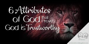 6 Attributes of God that Prove God is Trustworthy