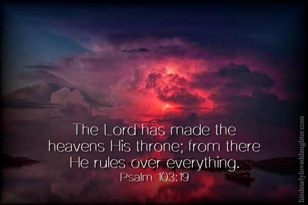 Psalm 103:19 - The Lord has made the heavens His throne; from there He rules over everything